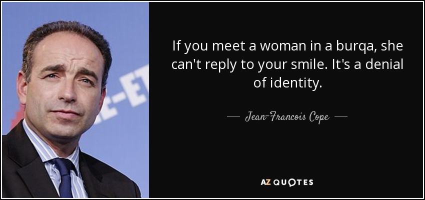 If you meet a woman in a burqa, she can't reply to your smile. It's a denial of identity. - Jean-Francois Cope