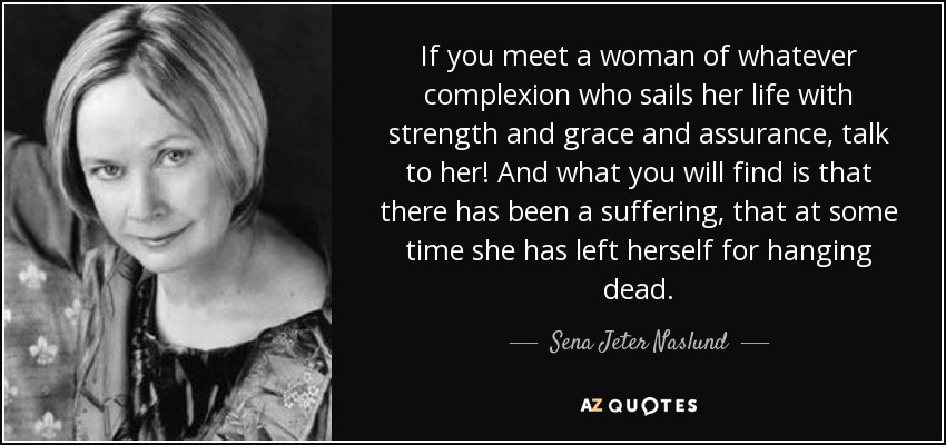If you meet a woman of whatever complexion who sails her life with strength and grace and assurance, talk to her! And what you will find is that there has been a suffering, that at some time she has left herself for hanging dead. - Sena Jeter Naslund