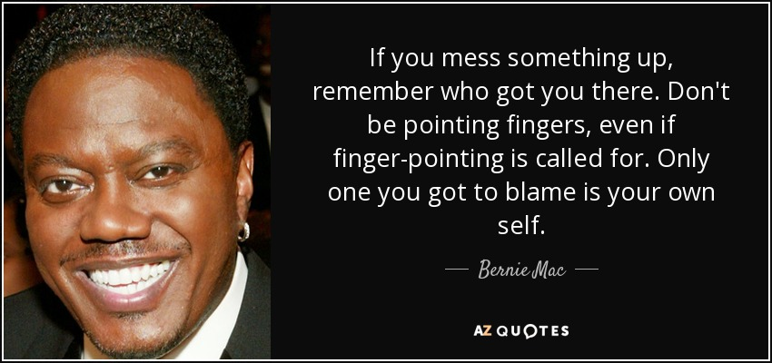 If you mess something up, remember who got you there. Don't be pointing fingers, even if finger-pointing is called for. Only one you got to blame is your own self. - Bernie Mac