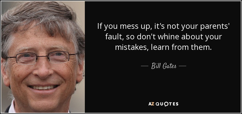 If you mess up, it's not your parents' fault, so don't whine about your mistakes, learn from them. - Bill Gates