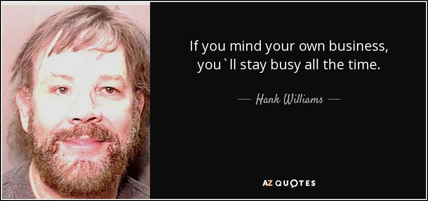 Hank Williams Jr Quote If You Mind Your Own Business Youll Stay