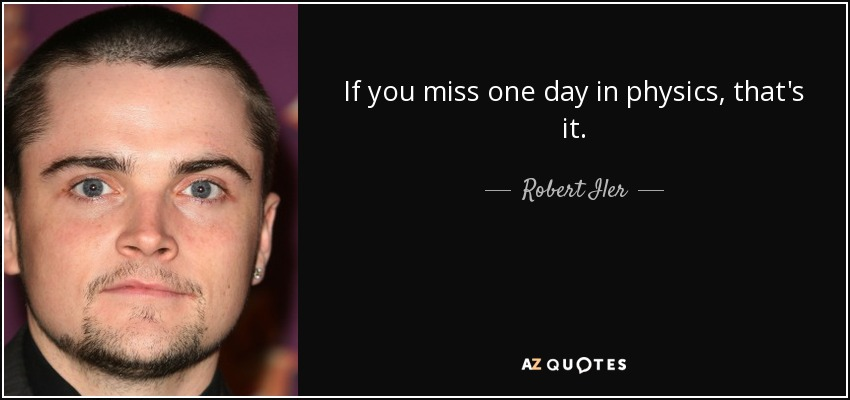 If you miss one day in physics, that's it. - Robert Iler