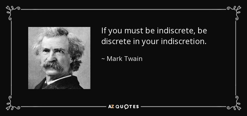 If you must be indiscrete, be discrete in your indiscretion. - Mark Twain