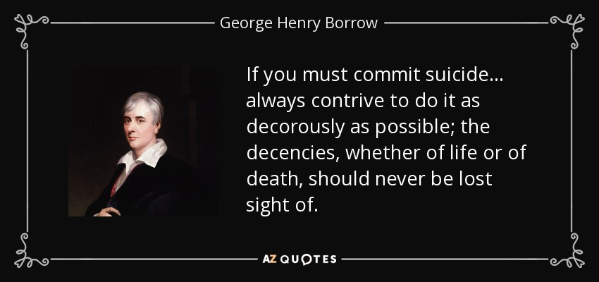 If you must commit suicide ... always contrive to do it as decorously as possible; the decencies, whether of life or of death, should never be lost sight of. - George Henry Borrow