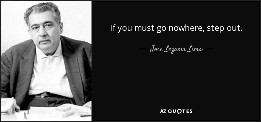 If you must go nowhere, step out. - Jose Lezama Lima
