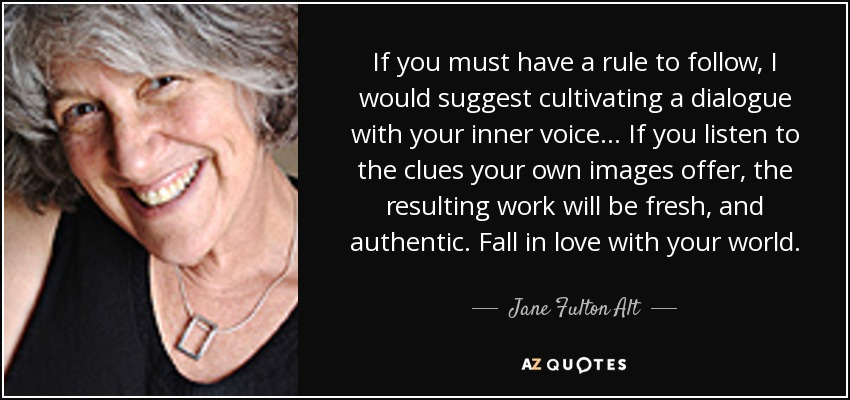 If you must have a rule to follow, I would suggest cultivating a dialogue with your inner voice... If you listen to the clues your own images offer, the resulting work will be fresh, and authentic. Fall in love with your world. - Jane Fulton Alt