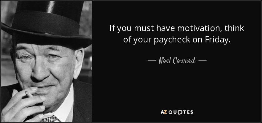 If you must have motivation, think of your paycheck on Friday. - Noel Coward