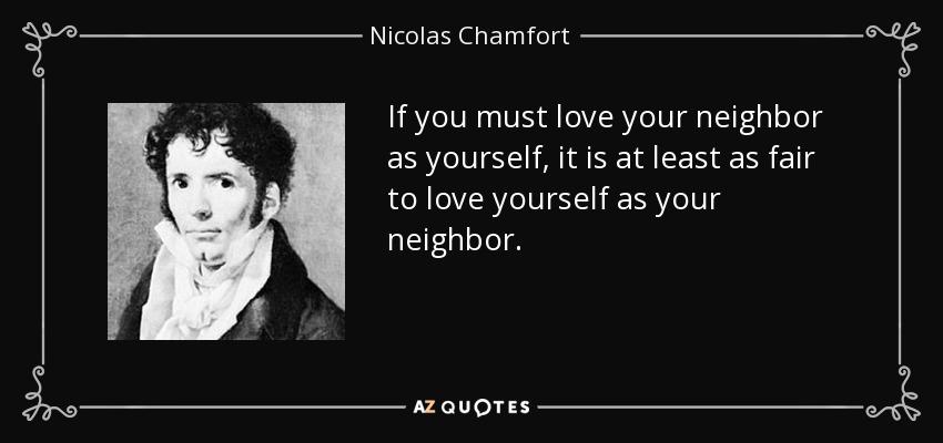 If you must love your neighbor as yourself, it is at least as fair to love yourself as your neighbor. - Nicolas Chamfort