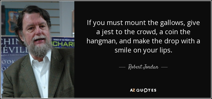 If you must mount the gallows, give a jest to the crowd, a coin the hangman, and make the drop with a smile on your lips. - Robert Jordan