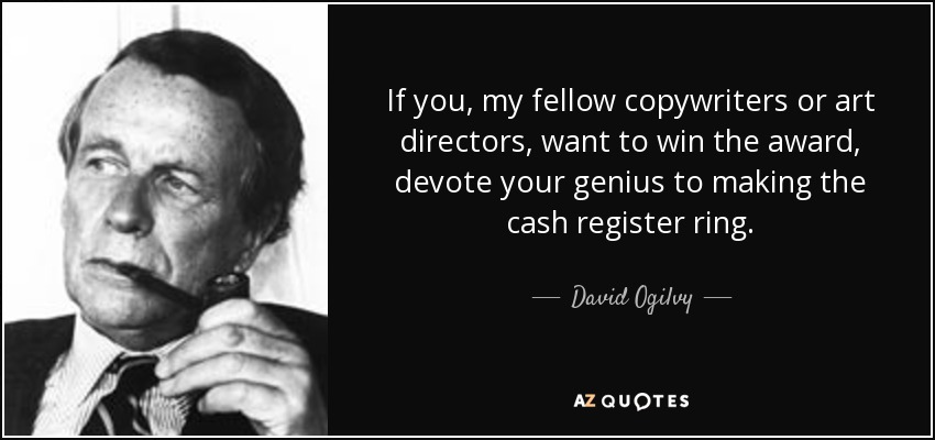 If you, my fellow copywriters or art directors, want to win the award, devote your genius to making the cash register ring. - David Ogilvy