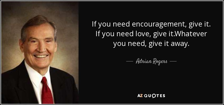 If you need encouragement, give it. If you need love, give it.Whatever you need, give it away. - Adrian Rogers