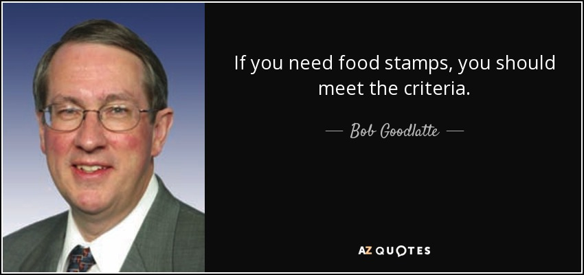 If you need food stamps, you should meet the criteria. - Bob Goodlatte