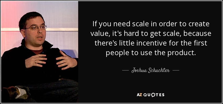 If you need scale in order to create value, it's hard to get scale, because there's little incentive for the first people to use the product. - Joshua Schachter