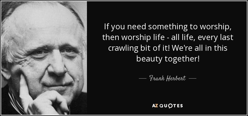 If you need something to worship, then worship life - all life, every last crawling bit of it! We're all in this beauty together! - Frank Herbert