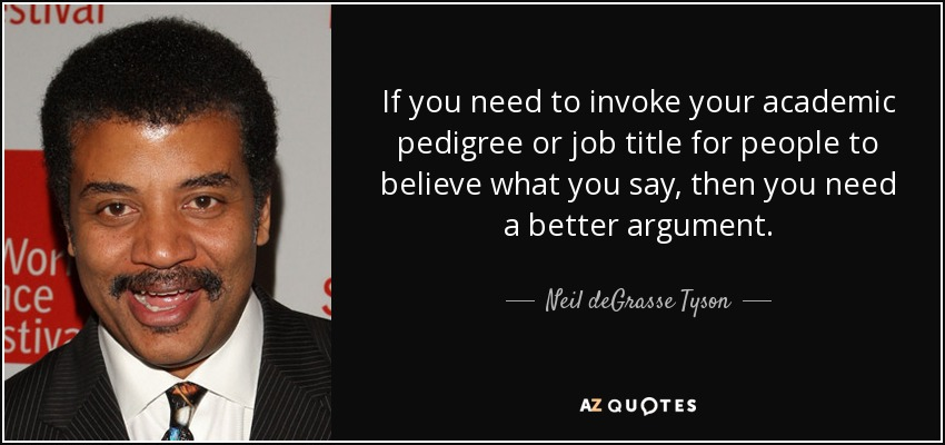 If you need to invoke your academic pedigree or job title for people to believe what you say, then you need a better argument. - Neil deGrasse Tyson
