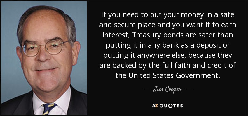 If you need to put your money in a safe and secure place and you want it to earn interest, Treasury bonds are safer than putting it in any bank as a deposit or putting it anywhere else, because they are backed by the full faith and credit of the United States Government. - Jim Cooper