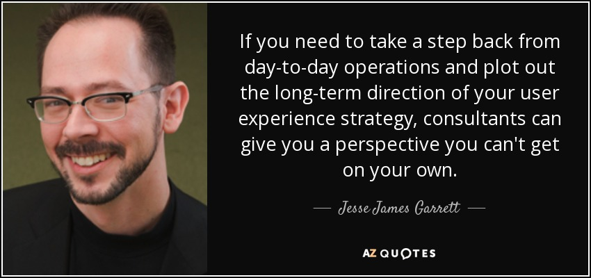 If you need to take a step back from day-to-day operations and plot out the long-term direction of your user experience strategy, consultants can give you a perspective you can't get on your own. - Jesse James Garrett