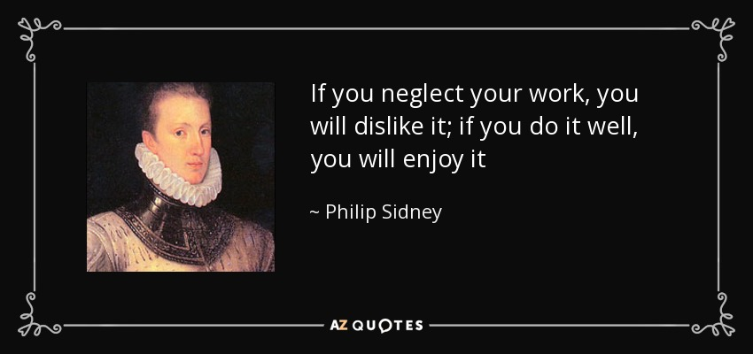 If you neglect your work, you will dislike it; if you do it well, you will enjoy it - Philip Sidney