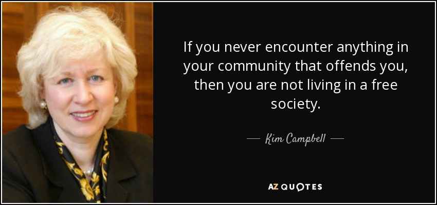 If you never encounter anything in your community that offends you, then you are not living in a free society. - Kim Campbell