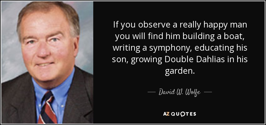 If you observe a really happy man you will find him building a boat, writing a symphony, educating his son, growing Double Dahlias in his garden. - David W. Wolfe