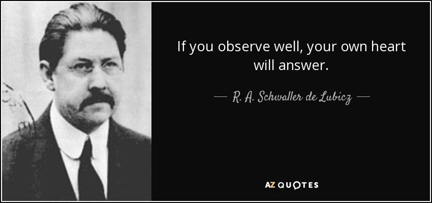 If you observe well, your own heart will answer. - R. A. Schwaller de Lubicz