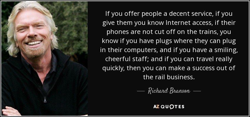 If you offer people a decent service, if you give them you know Internet access, if their phones are not cut off on the trains, you know if you have plugs where they can plug in their computers, and if you have a smiling, cheerful staff; and if you can travel really quickly, then you can make a success out of the rail business. - Richard Branson