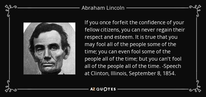 If you once forfeit the confidence of your fellow citizens, you can never regain their respect and esteem. It is true that you may fool all of the people some of the time; you can even fool some of the people all of the time; but you can't fool all of the people all of the time. -Speech at Clinton, Illinois, September 8, 1854. - Abraham Lincoln