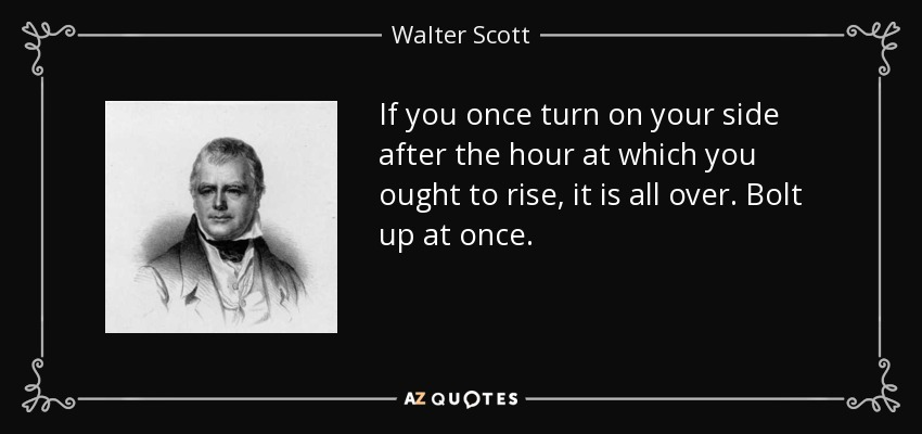 If you once turn on your side after the hour at which you ought to rise, it is all over. Bolt up at once. - Walter Scott