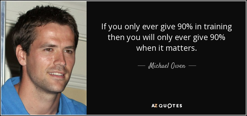 If you only ever give 90% in training then you will only ever give 90% when it matters. - Michael Owen