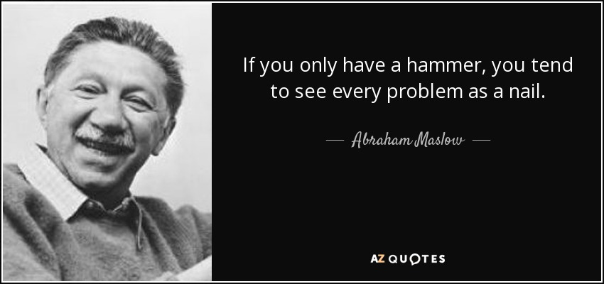 If you only have a hammer, you tend to see every problem as a nail. - Abraham Maslow