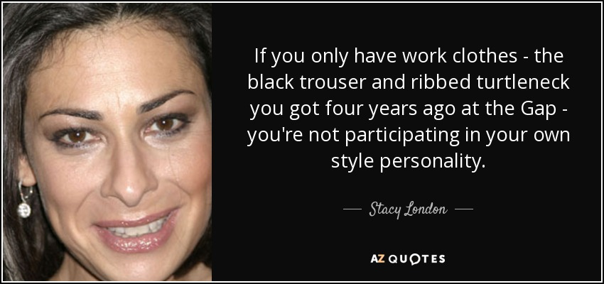 If you only have work clothes - the black trouser and ribbed turtleneck you got four years ago at the Gap - you're not participating in your own style personality. - Stacy London