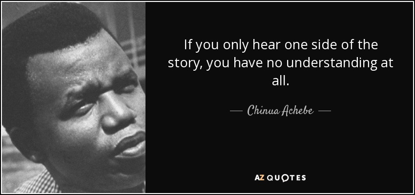 If you only hear one side of the story, you have no understanding at all. - Chinua Achebe