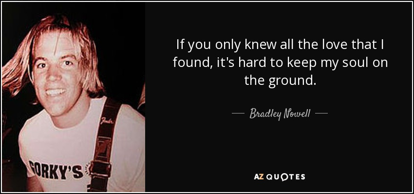 If you only knew all the love that I found, it's hard to keep my soul on the ground. - Bradley Nowell