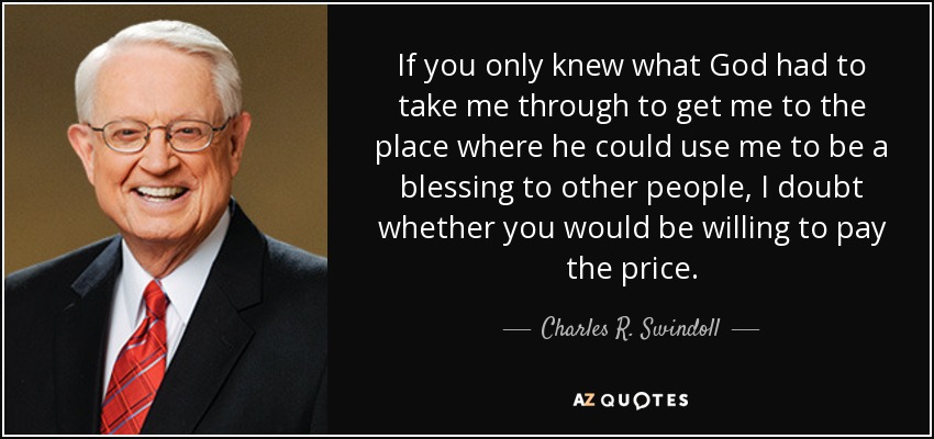 If you only knew what God had to take me through to get me to the place where he could use me to be a blessing to other people, I doubt whether you would be willing to pay the price. - Charles R. Swindoll