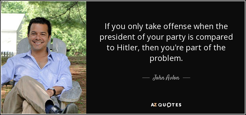 If you only take offense when the president of your party is compared to Hitler, then you're part of the problem. - John Avlon
