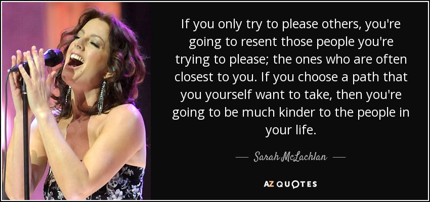 If you only try to please others, you're going to resent those people you're trying to please; the ones who are often closest to you. If you choose a path that you yourself want to take, then you're going to be much kinder to the people in your life. - Sarah McLachlan