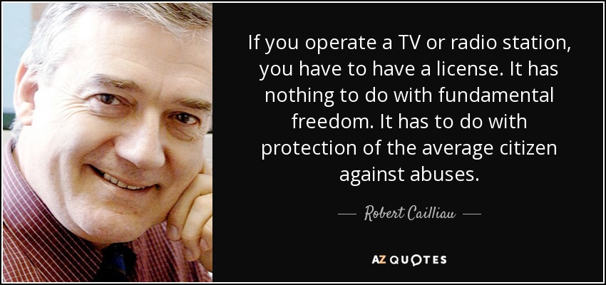 If you operate a TV or radio station, you have to have a license. It has nothing to do with fundamental freedom. It has to do with protection of the average citizen against abuses. - Robert Cailliau