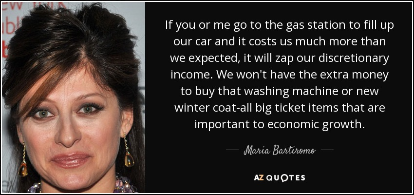 If you or me go to the gas station to fill up our car and it costs us much more than we expected, it will zap our discretionary income. We won't have the extra money to buy that washing machine or new winter coat-all big ticket items that are important to economic growth. - Maria Bartiromo