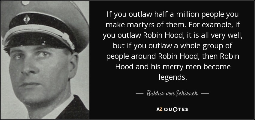 If you outlaw half a million people you make martyrs of them. For example, if you outlaw Robin Hood, it is all very well, but if you outlaw a whole group of people around Robin Hood, then Robin Hood and his merry men become legends. - Baldur von Schirach