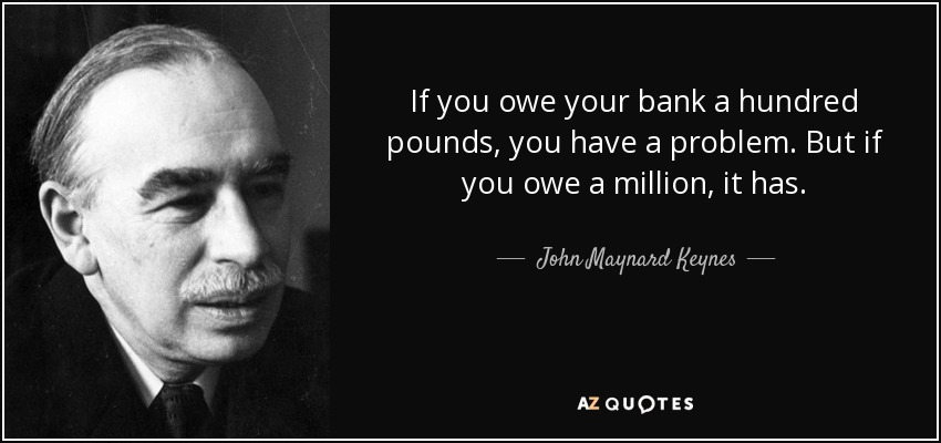 If you owe your bank a hundred pounds, you have a problem. But if you owe a million, it has. - John Maynard Keynes