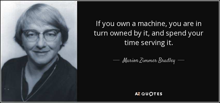If you own a machine, you are in turn owned by it, and spend your time serving it... - Marion Zimmer Bradley