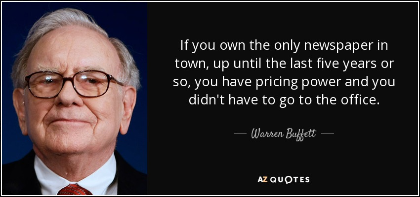 If you own the only newspaper in town, up until the last five years or so, you have pricing power and you didn't have to go to the office. - Warren Buffett