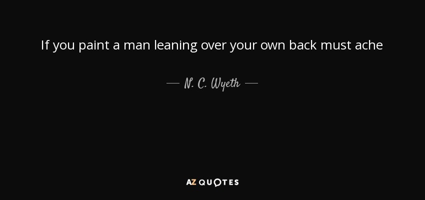 N C Wyeth Quote If You Paint A Man Leaning Over Your Own Back