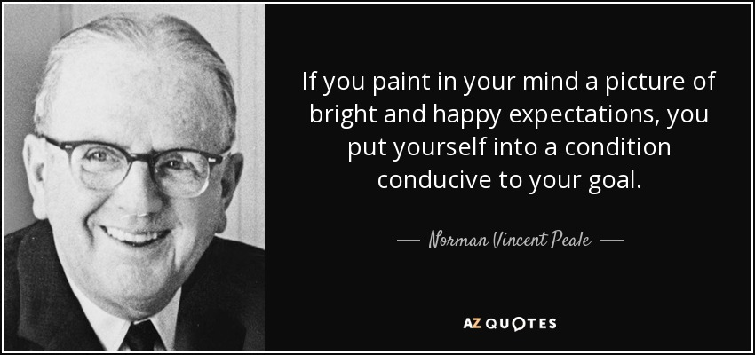 If you paint in your mind a picture of bright and happy expectations, you put yourself into a condition conducive to your goal. - Norman Vincent Peale