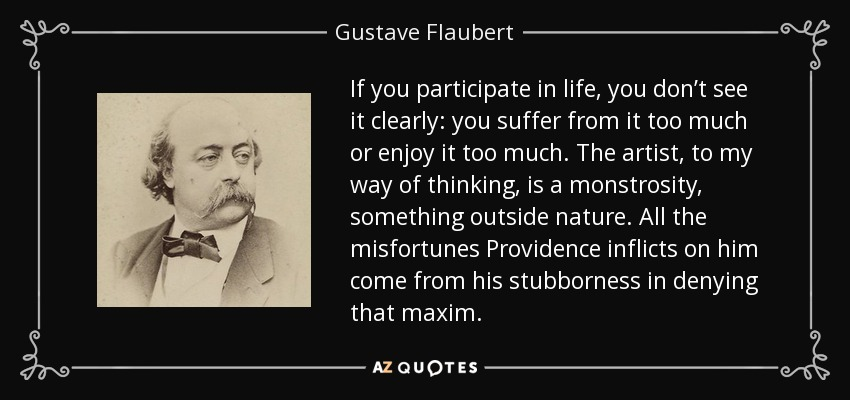 If you participate in life, you don't see it clearly: you suffer from it too much or enjoy it too much. The artist, to my way of thinking, is a monstrosity, something outside nature. All the misfortunes Providence inflicts on him come from his stubborness in denying that maxim. - Gustave Flaubert