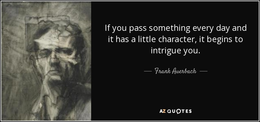 If you pass something every day and it has a little character, it begins to intrigue you. - Frank Auerbach