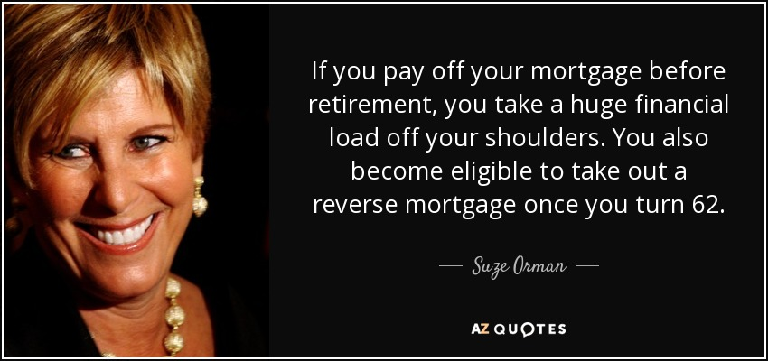 If you pay off your mortgage before retirement, you take a huge financial load off your shoulders. You also become eligible to take out a reverse mortgage once you turn 62. - Suze Orman