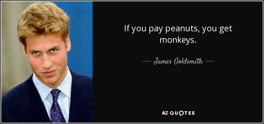 If you pay peanuts, you get monkeys. - James Goldsmith