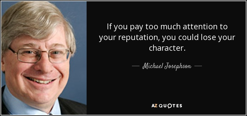 If you pay too much attention to your reputation, you could lose your character. - Michael Josephson