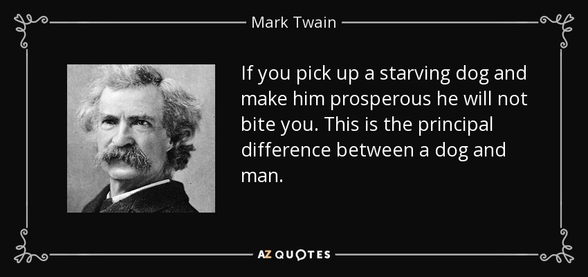 If you pick up a starving dog and make him prosperous he will not bite you. This is the principal difference between a dog and man. - Mark Twain